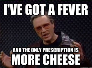 More Cowbell   ive got a fever and the only prescription is more cheese